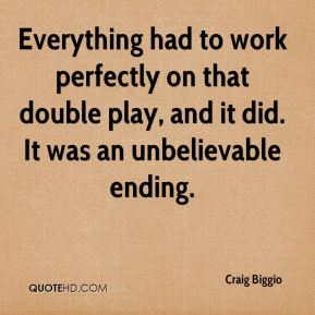Craig Biggio - Everything had to work perfectly on that double play, and it did. It was an unbelievable ending.