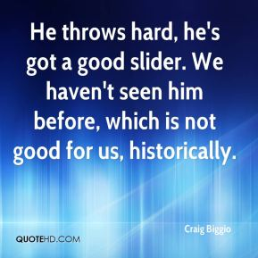Craig Biggio - He throws hard, he's got a good slider. We haven't seen him before, which is not good for us, historically.