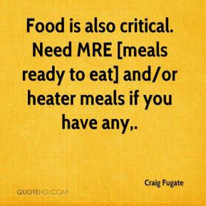 Food is also critical. Need MRE [meals ready to eat] and/or heater meals if you have any.
