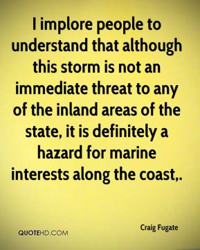 I implore people to understand that although this storm is not an immediate threat to any of the inland areas of the state, it is definitely a hazard for marine interests along the coast.