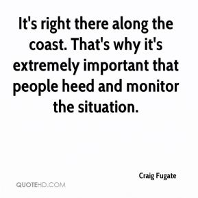 Craig Fugate - It's right there along the coast. That's why it's extremely important that people heed and monitor the situation.