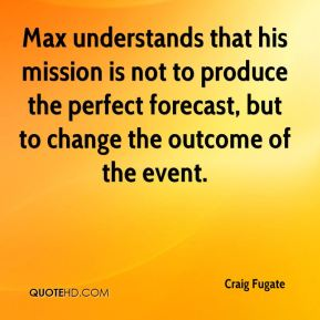 Craig Fugate - Max understands that his mission is not to produce the perfect forecast, but to change the outcome of the event.