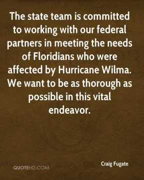 The state team is committed to working with our federal partners in meeting the needs of Floridians who were affected by Hurricane Wilma. We want to be as thorough as possible in this vital endeavor.