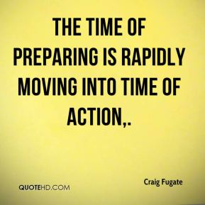 Craig Fugate - The time of preparing is rapidly moving into time of action.