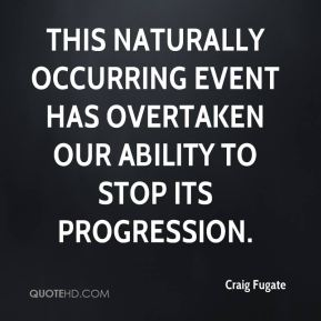 This naturally occurring event has overtaken our ability to stop its progression.