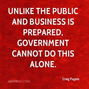 Unlike the public and business is prepared, government cannot do this alone.