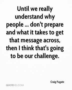Until we really understand why people ... don't prepare and what it takes to get that message across, then I think that's going to be our challenge.