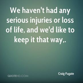 We haven't had any serious injuries or loss of life, and we'd like to keep it that way.