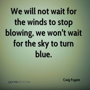 We will not wait for the winds to stop blowing, we won't wait for the sky to turn blue.