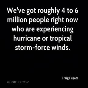 We've got roughly 4 to 6 million people right now who are experiencing hurricane or tropical storm-force winds.