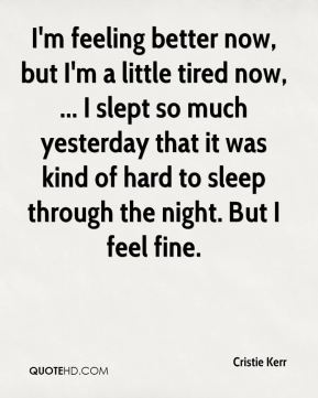 Cristie Kerr - I'm feeling better now, but I'm a little tired now, ... I slept so much yesterday that it was kind of hard to sleep through the night. But I feel fine.