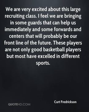 Curt Fredrickson - We are very excited about this large recruiting class. I feel we are bringing in some guards that can help us immediately and some forwards and centers that will probably be our front line of the future. These players are not only good basketball players but most have excelled in different sports.