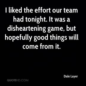 Dale Layer - I liked the effort our team had tonight. It was a disheartening game, but hopefully good things will come from it.