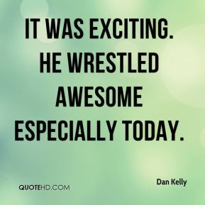 Dan Kelly - It was exciting. He wrestled awesome especially today.