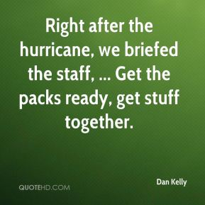 Dan Kelly - Right after the hurricane, we briefed the staff, ... Get the packs ready, get stuff together.