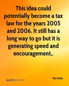 Dan Kelly - This idea could potentially become a tax law for the years 2005 and 2006. It still has a long way to go but it is generating speed and encouragement.