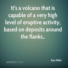 Dan Miller - It's a volcano that is capable of a very high level of eruptive activity, based on deposits around the flanks.