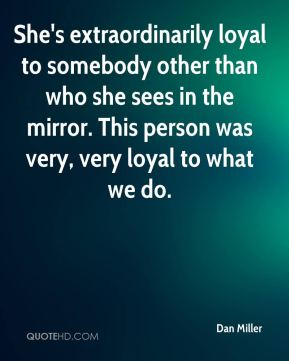 Dan Miller - She's extraordinarily loyal to somebody other than who she sees in the mirror. This person was very, very loyal to what we do.