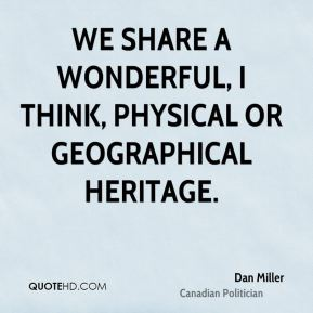 We share a wonderful, I think, physical or geographical heritage.