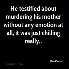 Dan Moore - He testified about murdering his mother without any emotion at all, it was just chilling really.