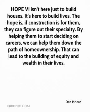 Dan Moore - HOPE VI isn't here just to build houses. It's here to build lives. The hope is, if construction is for them, they can figure out their specialty. By helping them to start deciding on careers, we can help them down the path of homeownership. That can lead to the building of equity and wealth in their lives.