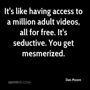 Dan Moore - It's like having access to a million adult videos, all for free. It's seductive. You get mesmerized.