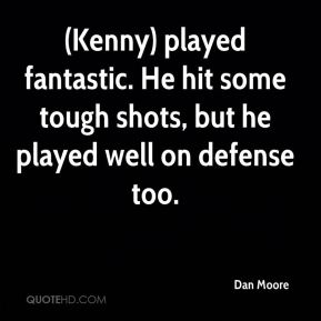 Dan Moore - (Kenny) played fantastic. He hit some tough shots, but he played well on defense too.