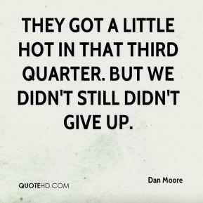 Dan Moore - They got a little hot in that third quarter. But we didn't still didn't give up.