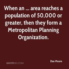 Dan Moore - When an ... area reaches a population of 50,000 or greater, then they form a Metropolitan Planning Organization.