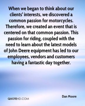 Dan Moore - When we began to think about our clients' interests, we discovered a common passion for motorcycles. Therefore, we created an event that is centered on that common passion. This passion for riding, coupled with the need to learn about the latest models of John Deere equipment has led to our employees, vendors and customers having a fantastic day together.
