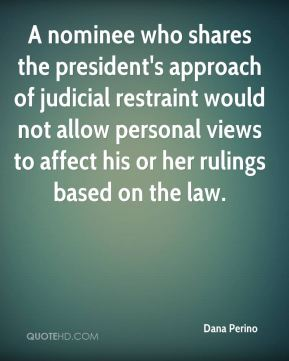 A nominee who shares the president's approach of judicial restraint would not allow personal views to affect his or her rulings based on the law.