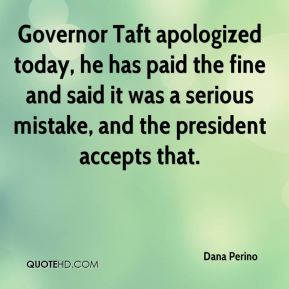 Dana Perino - Governor Taft apologized today, he has paid the fine and said it was a serious mistake, and the president accepts that.