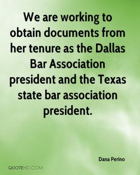 Dana Perino - We are working to obtain documents from her tenure as the Dallas Bar Association president and the Texas state bar association president.