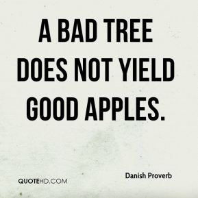 A bad tree does not yield good apples.