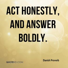 Danish Proverb - Act honestly, and answer boldly.