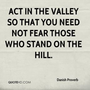 Danish Proverb - Act in the valley so that you need not fear those who stand on the hill.