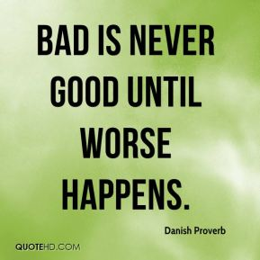 Danish Proverb - Bad is never good until worse happens.
