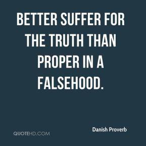 Better suffer for the truth than proper in a falsehood.