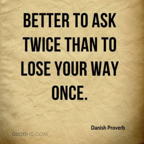 Danish Proverb - Better to ask twice than to lose your way once.