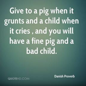 Danish Proverb - Give to a pig when it grunts and a child when it cries , and you will have a fine pig and a bad child.