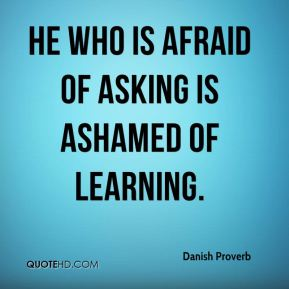 Danish Proverb - He who is afraid of asking is ashamed of learning.