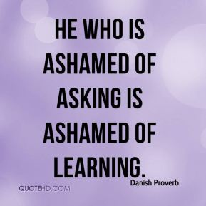Danish Proverb - He who is ashamed of asking is ashamed of learning.