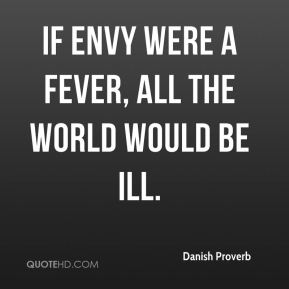 If envy were a fever, all the world would be ill.