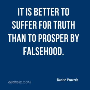 It is better to suffer for truth than to prosper by falsehood.