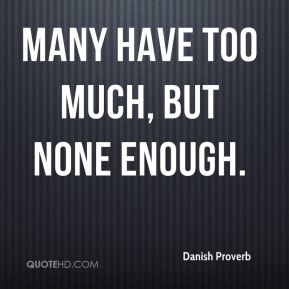 Many have too much, but none enough.