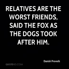 Relatives are the worst friends, said the fox as the dogs took after him.