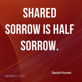 Danish Proverb - Shared sorrow is half sorrow.