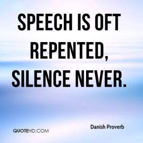 Speech is oft repented, silence never.