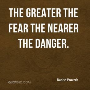 The greater the fear the nearer the danger.