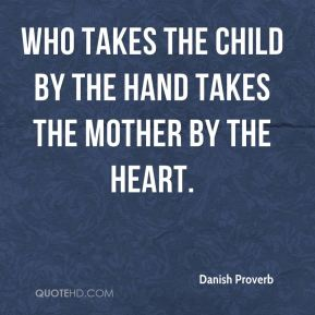 Who takes the child by the hand takes the mother by the heart.